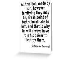 All the idols made by man, however terrifying they may be, are in point of fact subordinate to him, and that is why he will always have it in his power to destroy them. Greeting Card