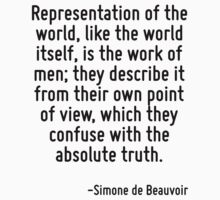 Representation of the world, like the world itself, is the work of men; they describe it from their own point of view, which they confuse with the absolute truth. by Quotr
