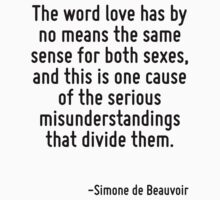 The word love has by no means the same sense for both sexes, and this is one cause of the serious misunderstandings that divide them. by Quotr