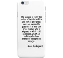 The paradox is really the pathos of intellectual life and just as only great souls are exposed to passions it is only the great thinker who is exposed to what I call paradoxes, which are nothing else iPhone Case/Skin