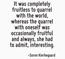It was completely fruitless to quarrel with the world, whereas the quarrel with oneself was occasionally fruitful and always, she had to admit, interesting. T-Shirt