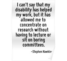 I can't say that my disability has helped my work, but it has allowed me to concentrate on research without having to lecture or sit on boring committees. Poster
