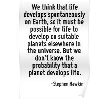 We think that life develops spontaneously on Earth, so it must be possible for life to develop on suitable planets elsewhere in the universe. But we don't know the probability that a planet develops  Poster