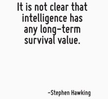 It is not clear that intelligence has any long-term survival value. by Quotr