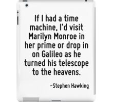 If I had a time machine, I'd visit Marilyn Monroe in her prime or drop in on Galileo as he turned his telescope to the heavens. iPad Case/Skin