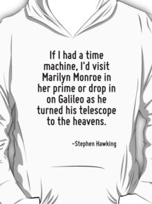If I had a time machine, I'd visit Marilyn Monroe in her prime or drop in on Galileo as he turned his telescope to the heavens. T-Shirt