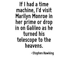 If I had a time machine, I'd visit Marilyn Monroe in her prime or drop in on Galileo as he turned his telescope to the heavens. Photographic Print