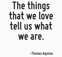The things that we love tell us what we are. by Quotr