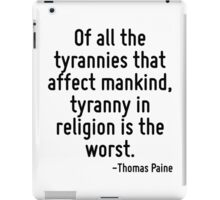 Of all the tyrannies that affect mankind, tyranny in religion is the worst. iPad Case/Skin