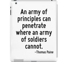 An army of principles can penetrate where an army of soldiers cannot. iPad Case/Skin