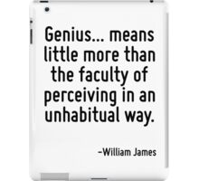 Genius... means little more than the faculty of perceiving in an unhabitual way. iPad Case/Skin
