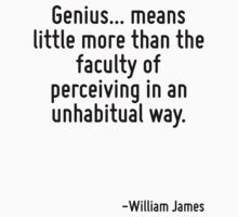 Genius... means little more than the faculty of perceiving in an unhabitual way. by Quotr