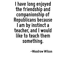 I have long enjoyed the friendship and companionship of Republicans because I am by instinct a teacher, and I would like to teach them something. Photographic Print