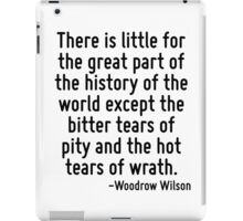 There is little for the great part of the history of the world except the bitter tears of pity and the hot tears of wrath. iPad Case/Skin