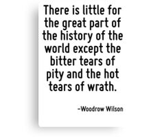 There is little for the great part of the history of the world except the bitter tears of pity and the hot tears of wrath. Canvas Print