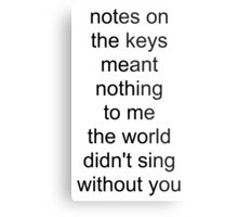 the world didn't sing without you (black text) Metal Print