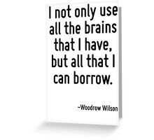 I not only use all the brains that I have, but all that I can borrow. Greeting Card
