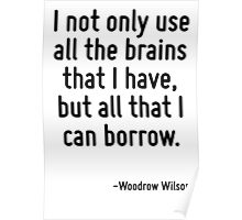 I not only use all the brains that I have, but all that I can borrow. Poster