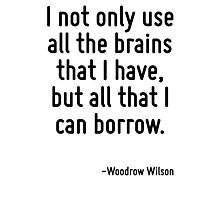 I not only use all the brains that I have, but all that I can borrow. Photographic Print