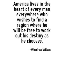 America lives in the heart of every man everywhere who wishes to find a region where he will be free to work out his destiny as he chooses. Photographic Print