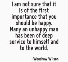 I am not sure that it is of the first importance that you should be happy. Many an unhappy man has been of deep service to himself and to the world. by Quotr