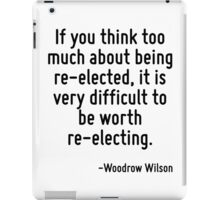 If you think too much about being re-elected, it is very difficult to be worth re-electing. iPad Case/Skin