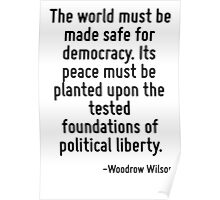 The world must be made safe for democracy. Its peace must be planted upon the tested foundations of political liberty. Poster