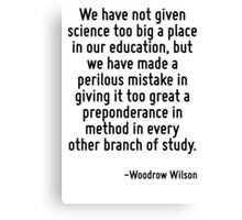 We have not given science too big a place in our education, but we have made a perilous mistake in giving it too great a preponderance in method in every other branch of study. Canvas Print