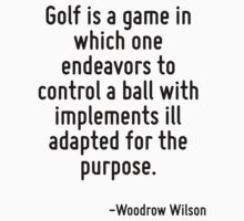 Golf is a game in which one endeavors to control a ball with implements ill adapted for the purpose. by Quotr