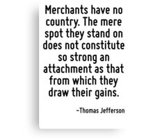 Merchants have no country. The mere spot they stand on does not constitute so strong an attachment as that from which they draw their gains. Canvas Print