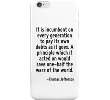 It is incumbent on every generation to pay its own debts as it goes. A principle which if acted on would save one-half the wars of the world. iPhone Case/Skin