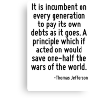 It is incumbent on every generation to pay its own debts as it goes. A principle which if acted on would save one-half the wars of the world. Canvas Print