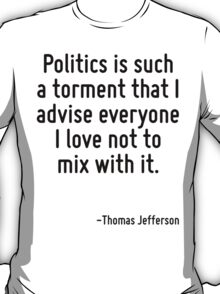 Politics is such a torment that I advise everyone I love not to mix with it. T-Shirt