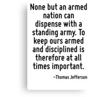 None but an armed nation can dispense with a standing army. To keep ours armed and disciplined is therefore at all times important. Canvas Print
