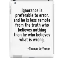 Ignorance is preferable to error, and he is less remote from the truth who believes nothing than he who believes what is wrong. iPad Case/Skin