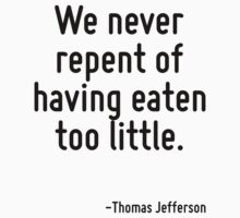We never repent of having eaten too little. by Quotr