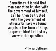 Sometimes it is said that man cannot be trusted with the government of himself. Can he, then be trusted with the government of others? Or have we found angels in the form of kings to govern him? Let  by Quotr
