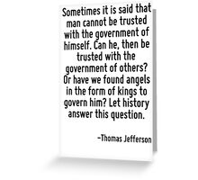 Sometimes it is said that man cannot be trusted with the government of himself. Can he, then be trusted with the government of others? Or have we found angels in the form of kings to govern him? Let  Greeting Card