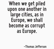 When we get piled upon one another in large cities, as in Europe, we shall become as corrupt as Europe. by Quotr