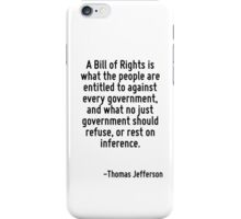 A Bill of Rights is what the people are entitled to against every government, and what no just government should refuse, or rest on inference. iPhone Case/Skin