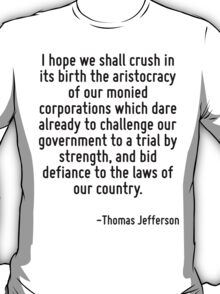 I hope we shall crush in its birth the aristocracy of our monied corporations which dare already to challenge our government to a trial by strength, and bid defiance to the laws of our country. T-Shirt