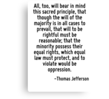 All, too, will bear in mind this sacred principle, that though the will of the majority is in all cases to prevail, that will to be rightful must be reasonable; that the minority possess their equal  Canvas Print