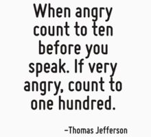When angry count to ten before you speak. If very angry, count to one hundred. by Quotr