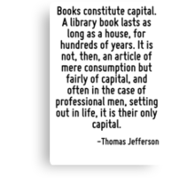 Books constitute capital. A library book lasts as long as a house, for hundreds of years. It is not, then, an article of mere consumption but fairly of capital, and often in the case of professional  Canvas Print