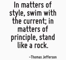 In matters of style, swim with the current; in matters of principle, stand like a rock. by Quotr