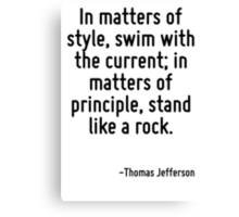In matters of style, swim with the current; in matters of principle, stand like a rock. Canvas Print