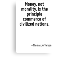 Money, not morality, is the principle commerce of civilized nations. Canvas Print