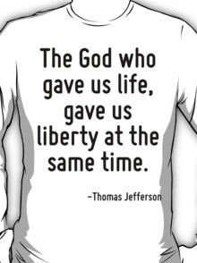 The God who gave us life, gave us liberty at the same time. T-Shirt