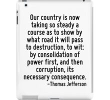 Our country is now taking so steady a course as to show by what road it will pass to destruction, to wit: by consolidation of power first, and then corruption, its necessary consequence. iPad Case/Skin