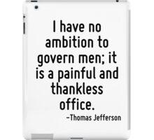 I have no ambition to govern men; it is a painful and thankless office. iPad Case/Skin